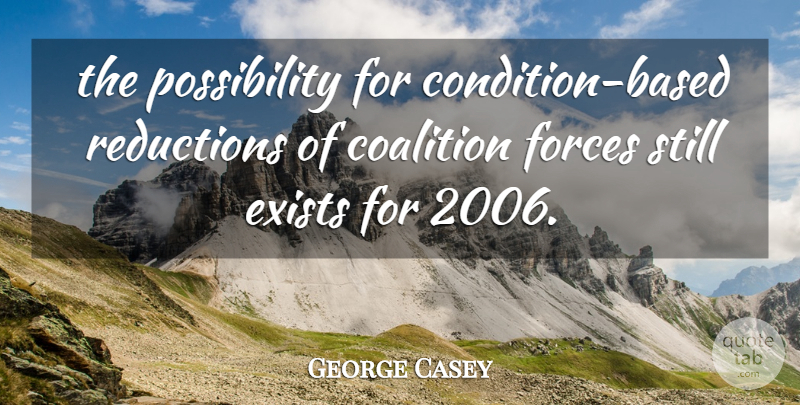 George Casey Quote About Coalition, Exists, Forces: The Possibility For Condition Based...