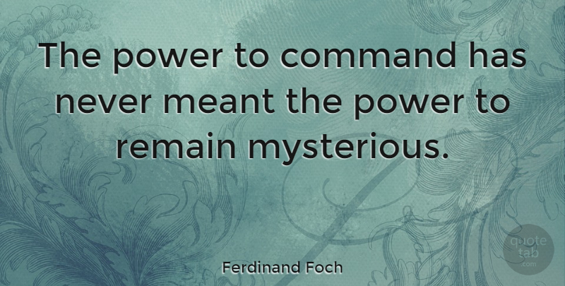 Ferdinand Foch Quote About Mysterious, Charisma, Command: The Power To Command Has...