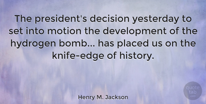 Henry M. Jackson Quote About History, Hydrogen, Motion, Placed, Yesterday: The Presidents Decision Yesterday To...