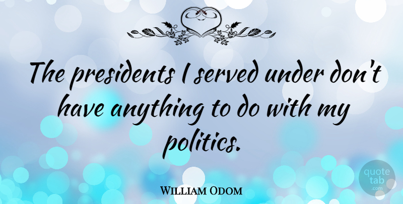 William Odom Quote About Politics: The Presidents I Served Under...