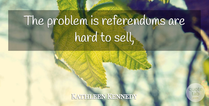 Kathleen Kennedy Quote About Hard, Problem: The Problem Is Referendums Are...