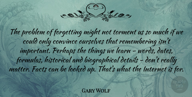 Gary Wolf Quote About Convince, Details, Facts, Forgetting, Historical: The Problem Of Forgetting Might...
