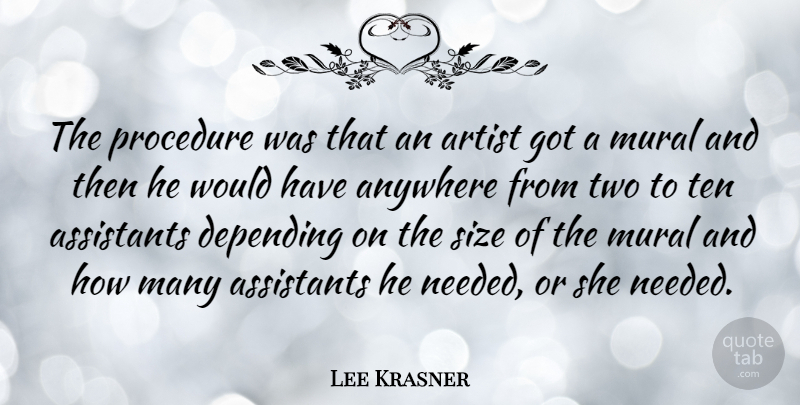 Lee Krasner Quote About American Artist, Anywhere, Assistants, Depending, Mural: The Procedure Was That An...