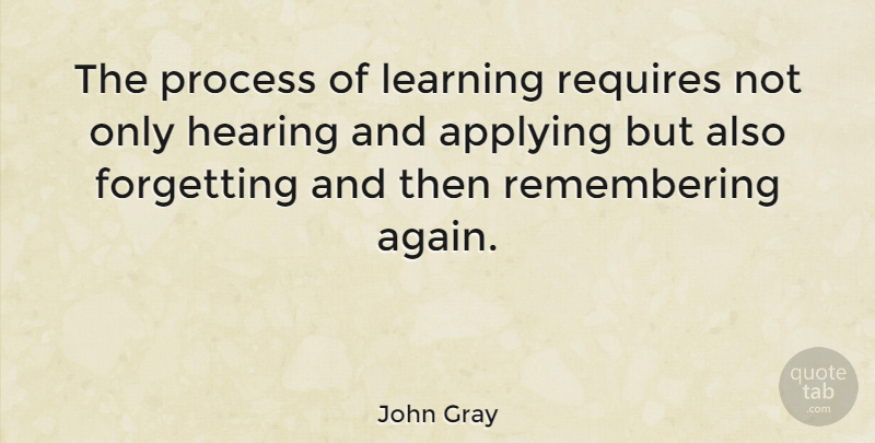 John Gray Quote About American Author, Applying, Forgetting, Hearing, Learning: The Process Of Learning Requires...