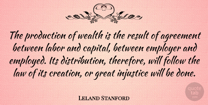Leland Stanford Quote About Agreement, Law, Done: The Production Of Wealth Is...