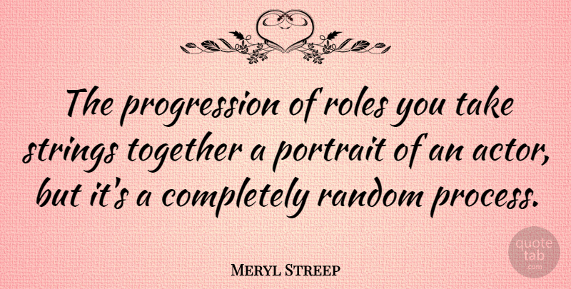 Meryl Streep Quote About Together, Actors, Portraits: The Progression Of Roles You...