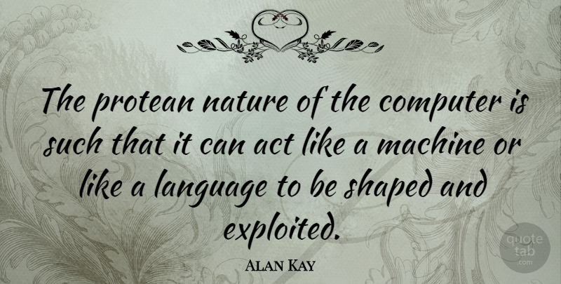 Alan Kay Quote About Technology, Machines, Language: The Protean Nature Of The...
