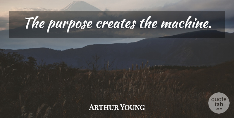 Arthur Young Quote About Purpose, Machines: The Purpose Creates The Machine...
