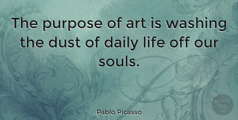 Pablo Picasso The Purpose Of Art Is Washing The Dust Of Daily Life