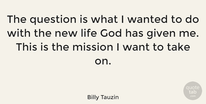 Billy Tauzin Quote About Want, New Life, Given: The Question Is What I...