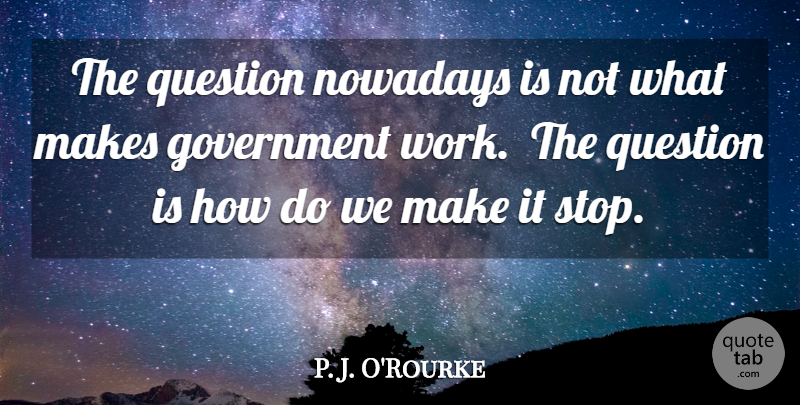 P. J. O'Rourke Quote About Government, Government Work: The Question Nowadays Is Not...