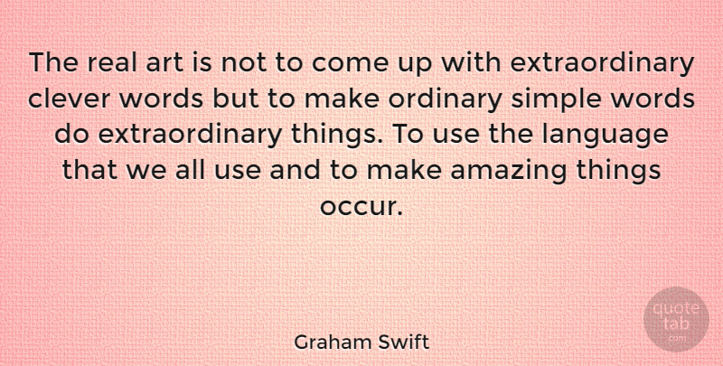 Graham Swift Quote About Art, Clever, Real: The Real Art Is Not...