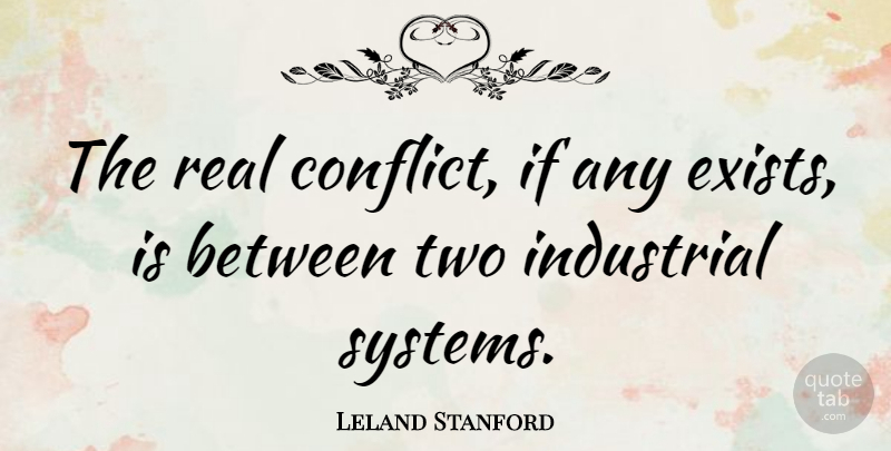Leland Stanford Quote About Real, Two, Conflict: The Real Conflict If Any...