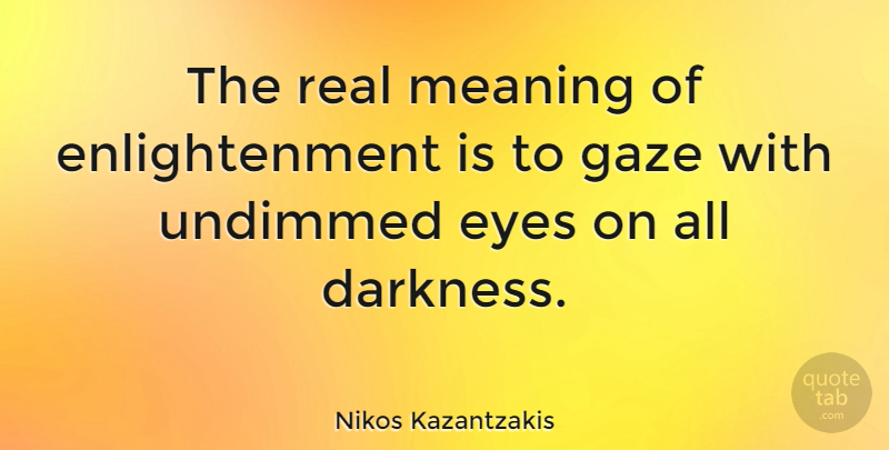 Nikos Kazantzakis Quote About Inspirational, Real, Eye: The Real Meaning Of Enlightenment...