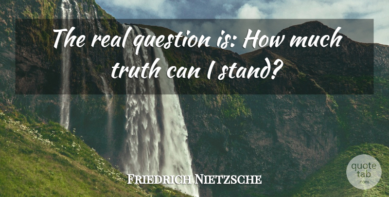 Friedrich Nietzsche Quote About Truth, Real, Real Questions: The Real Question Is How...