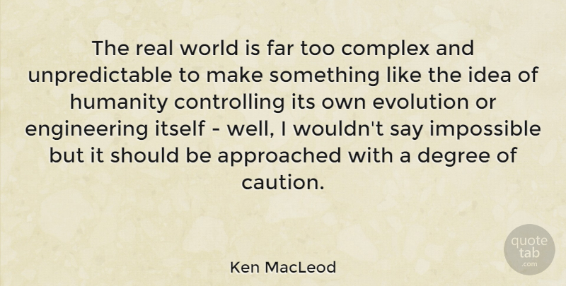 Ken MacLeod Quote About Real, Engineering, Ideas: The Real World Is Far...