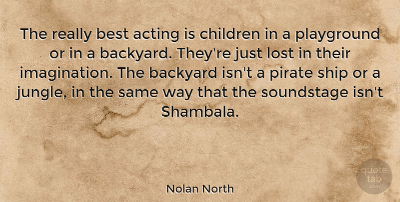 Nolan North Quote About Backyard, Best, Children, Pirate, Playground: The Really Best Acting Is...