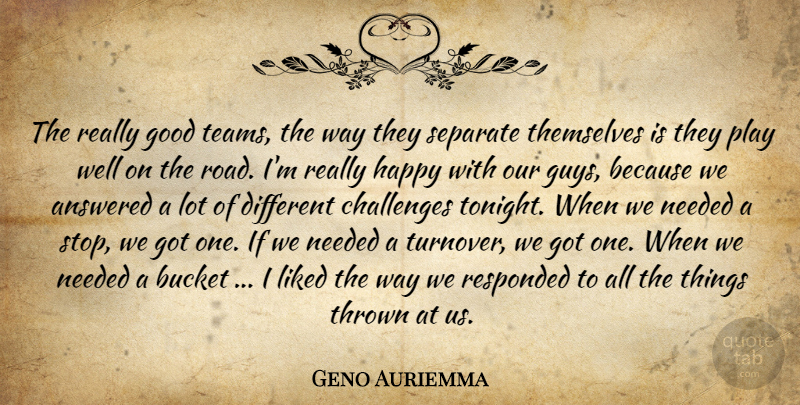 Geno Auriemma Quote About Answered, Bucket, Challenges, Good, Happy: The Really Good Teams The...