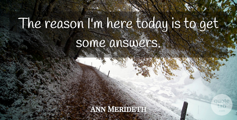 Ann Merideth Quote About Reason, Today: The Reason Im Here Today...