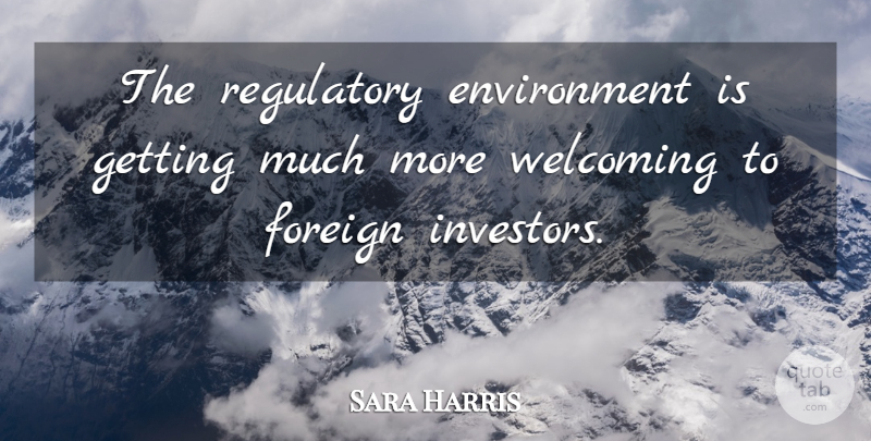 Sara Harris Quote About Environment, Foreign, Welcoming: The Regulatory Environment Is Getting...