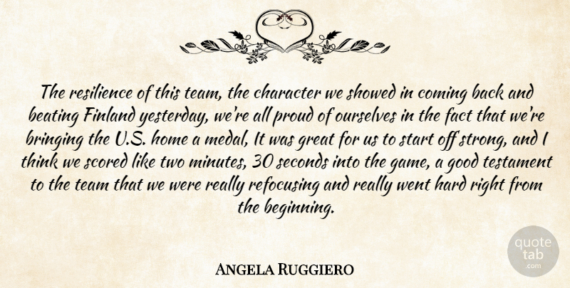 Angela Ruggiero Quote About Beating, Bringing, Character, Coming, Fact: The Resilience Of This Team...