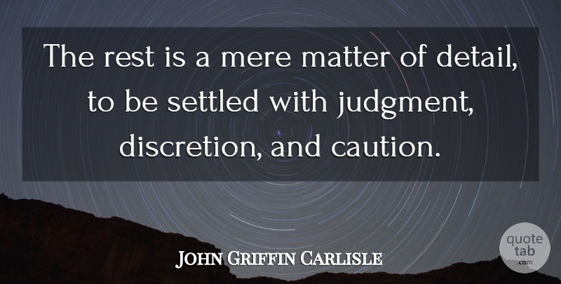 John Griffin Carlisle Quote About Matter, Mere, Settled: The Rest Is A Mere...