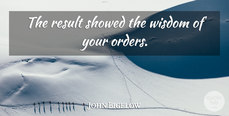 John Bigelow Quote About Wisdom: The Result Showed The Wisdom...