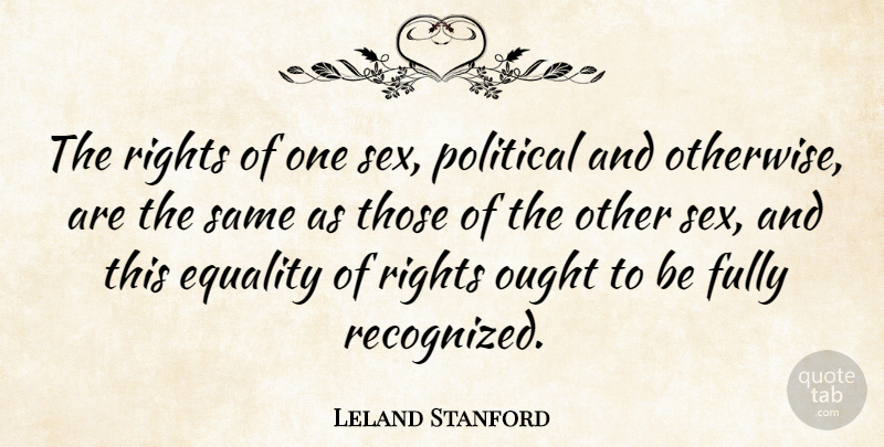 Leland Stanford Quote About Sex, Rights, Political: The Rights Of One Sex...