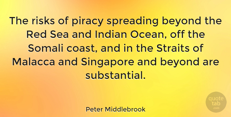 Peter Middlebrook Quote About Beyond, Indian, Piracy, Risks, Singapore: The Risks Of Piracy Spreading...