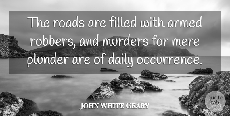 John White Geary Quote About Filled, Mere, Plunder: The Roads Are Filled With...
