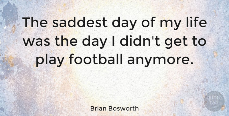 Brian Bosworth Quote About Football, Play, Saddest: The Saddest Day Of My...