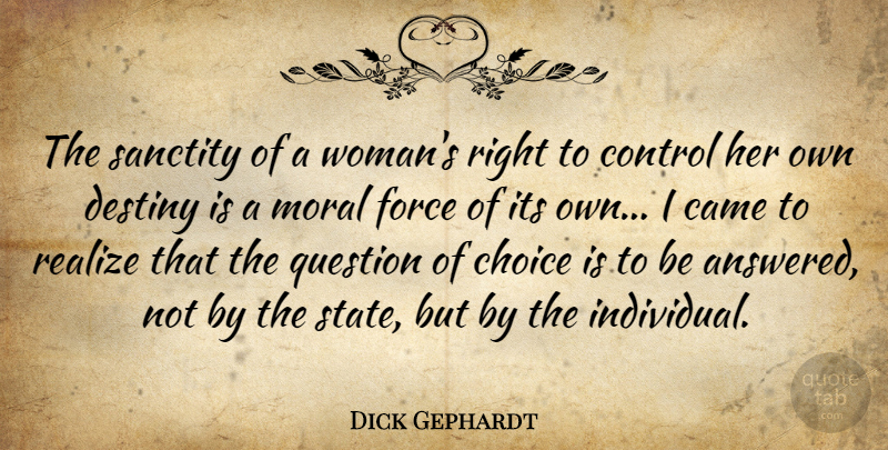 Dick Gephardt Quote About Came, Choice, Force, Moral, Question: The Sanctity Of A Womans...