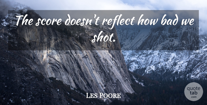Les Poore Quote About Bad, Reflect, Score: The Score Doesnt Reflect How...