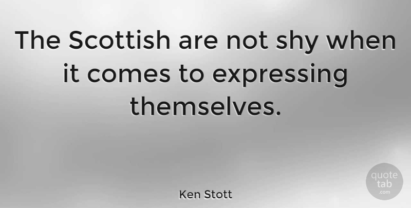 Ken Stott Quote About Shy, Scottish: The Scottish Are Not Shy...