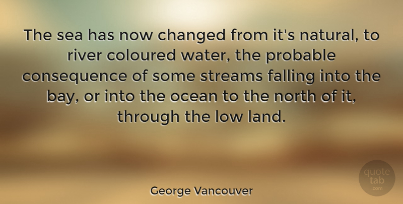 George Vancouver Quote About Changed, Coloured, Falling, Low, North: The Sea Has Now Changed...