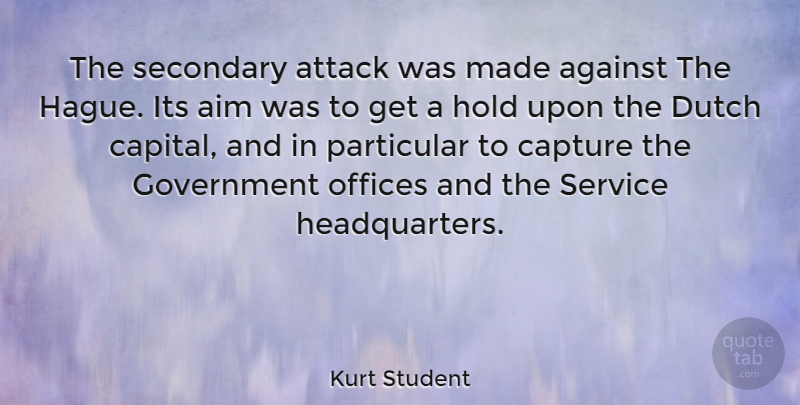Kurt Student Quote About Against, Attack, Capture, Dutch, Government: The Secondary Attack Was Made...