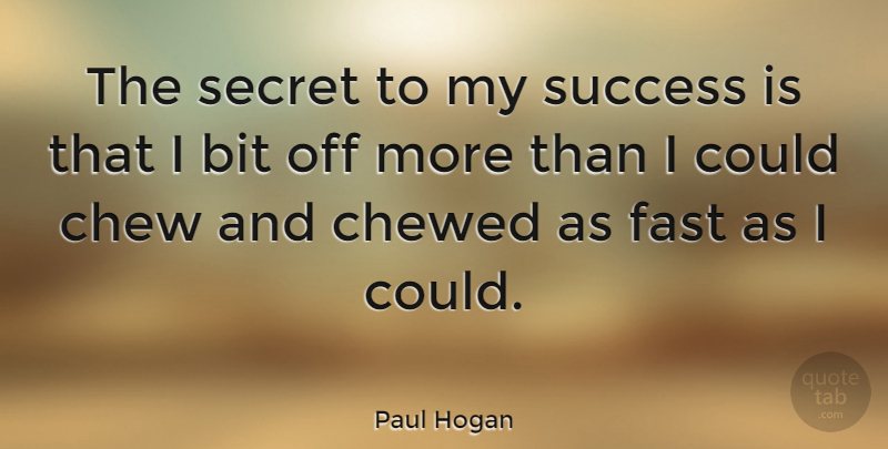 Paul Hogan Quote About Australian Actor, Bit, Chew, Chewed, Success: The Secret To My Success...
