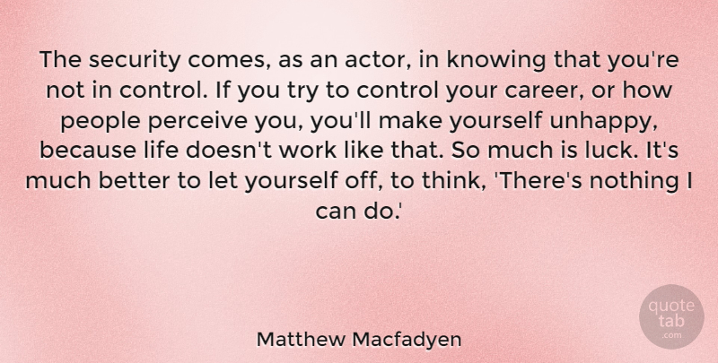 Matthew Macfadyen Quote About Thinking, Careers, Knowing: The Security Comes As An...