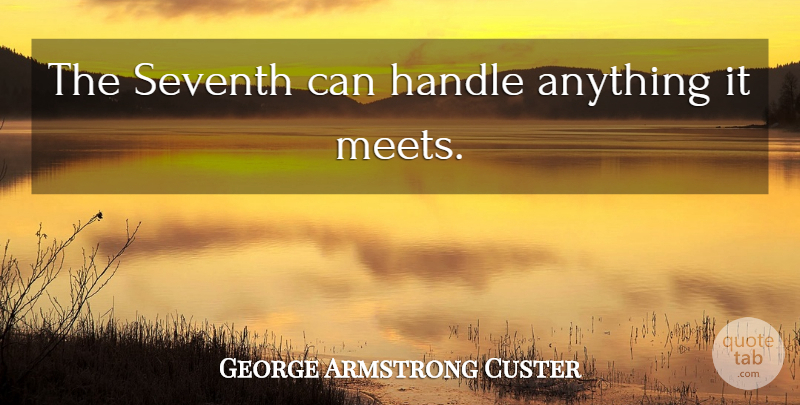 George Armstrong Custer Quote About Handle: The Seventh Can Handle Anything...