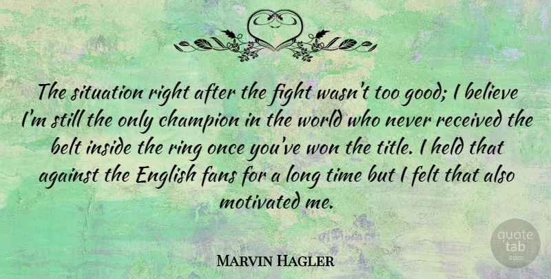 Marvin Hagler Quote About Believe, Fighting, Long: The Situation Right After The...