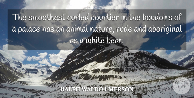 Ralph Waldo Emerson Quote About Aboriginal, Nature, Palace, White: The Smoothest Curled Courtier In...