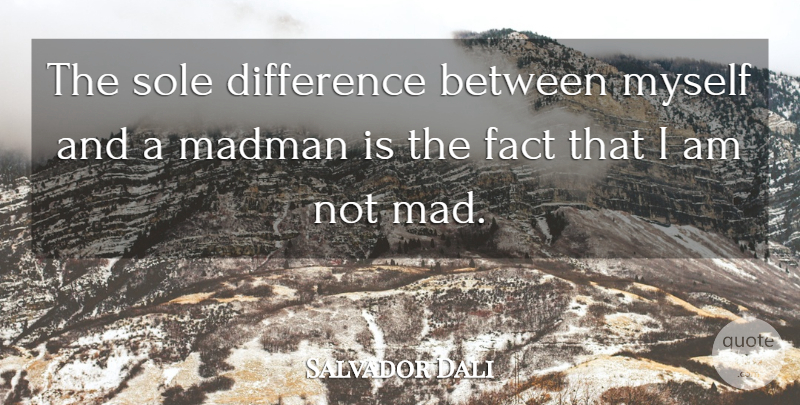 Salvador Dali Quote About Differences, Mad, Facts: The Sole Difference Between Myself...