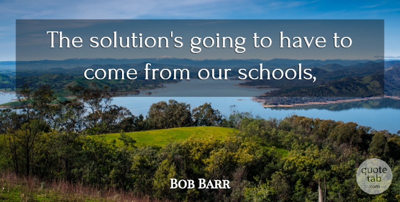 Bob Barr Quote About undefined: The Solutions Going To Have...