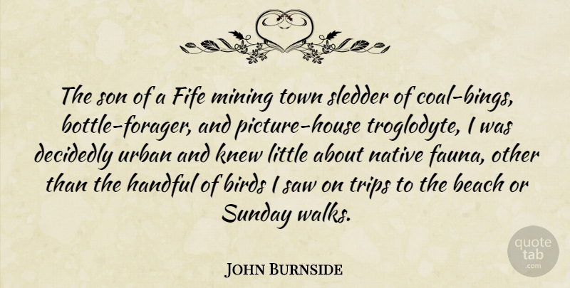 John Burnside Quote About Decidedly, Handful, Knew, Mining, Native: The Son Of A Fife...