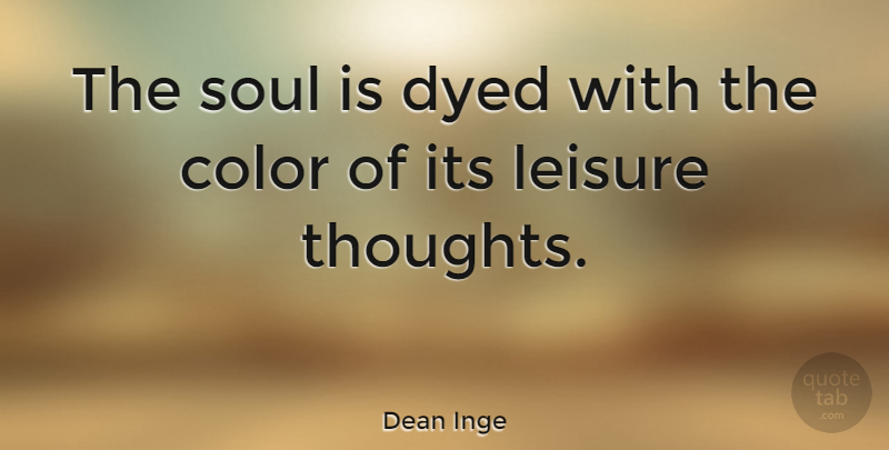 Dean Inge Quote About Dyed, English Author, Leisure: The Soul Is Dyed With...