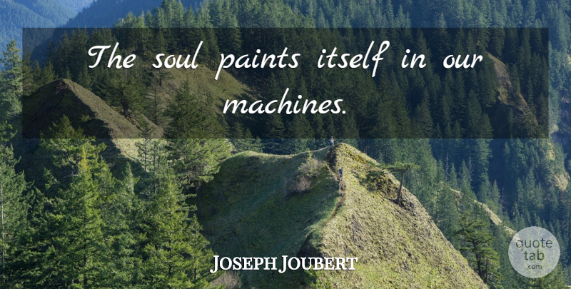 Joseph Joubert Quote About Soul, Machines, Paint: The Soul Paints Itself In...