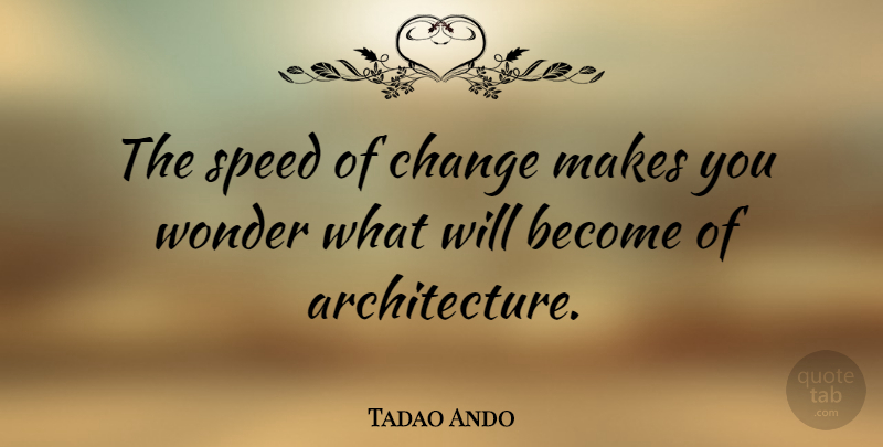 Tadao Ando Quote About Architecture, Wonder, Speed: The Speed Of Change Makes...