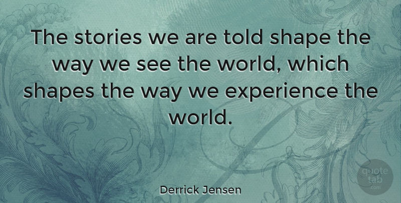Derrick Jensen Quote About Shapes, Way, Stories: The Stories We Are Told...