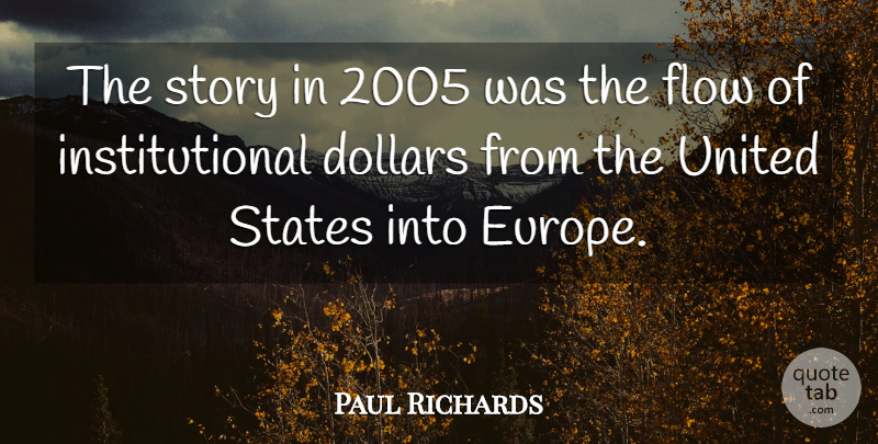 Paul Richards Quote About Dollars, Flow, States, United: The Story In 2005 Was...