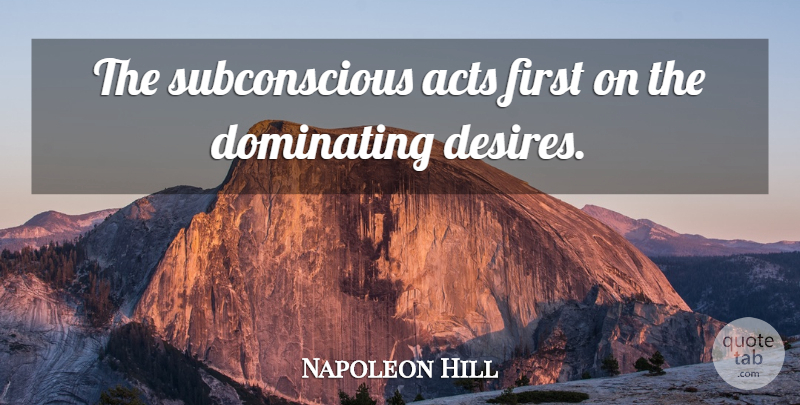 Napoleon Hill Quote About Desire, Firsts, Subconscious: The Subconscious Acts First On...